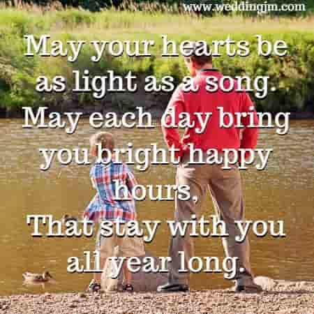 May your hearts be as light as a song. 				May each day bring you bright happy hours, 				That stay with you all year long