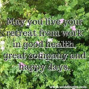 May you live your retreat from work in good health, great company and  		happy days.
