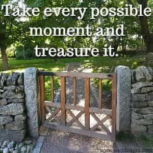 Take every possible moment and treasure it.